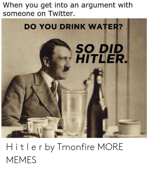 I T: When you get into an argument with  someone on Twitter.  DO YOU DRINK WATER?  SO DID  HITLER H i t l e r by Tmonfire MORE MEMES