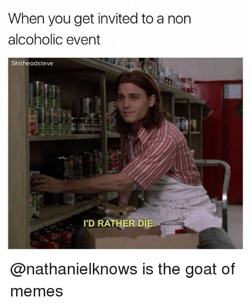 dieing: When you get invited to a non  alcoholic event  Shitheadsteve  'D RATHER DIE @nathanielknows is the goat of memes