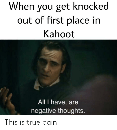 Kahoot, True, and Pain: When you get knocked  out of first place in  Kahoot  All I have, are  negative thoughts. This is true pain