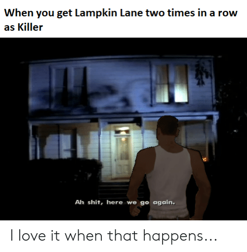 Lampkin: When you get Lampkin Lane two times in a row  as Killer  Ah shit, here we go again I love it when that happens...