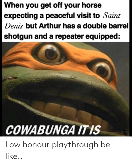 Barrel Shotgun: When you get off your horse  |expecting a peaceful visit to Saint  Denis but Arthur has a double barrel  |shotgun and a repeater equipped:  COWABUNGA IT IS Low honour playthrough be like..