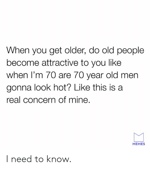 I Need To Know: When you get older, do old people  become attractive to you like  when I'm 70 are 70 year old men  gonna look hot? Like this is a  real concern of mine  MEMES I need to know.