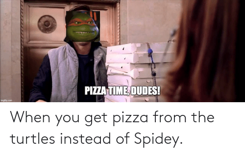 turtles: When you get pizza from the turtles instead of Spidey.