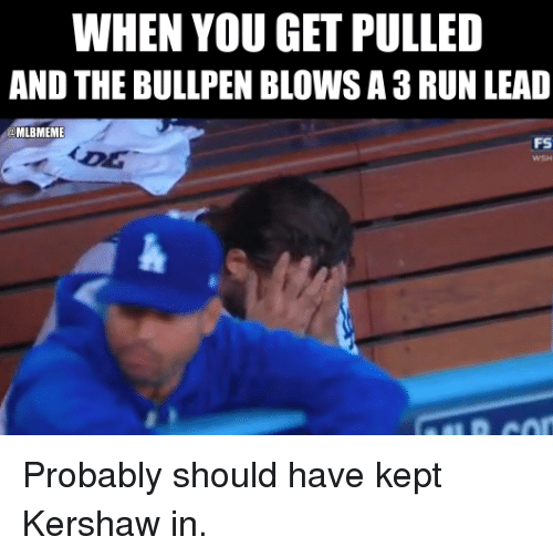bullpen: WHEN YOU GET PULLED  AND THE BULLPEN BLOWSA3RUN LEAD  MLBMEME  FS Probably should have kept Kershaw in.