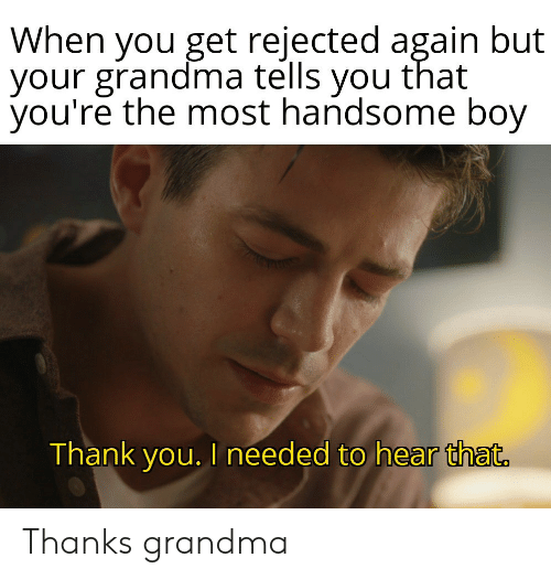 Grandma, Thank You, and Boy: When you get rejected again but  your grandma tells you that  you're the most handsome boy  Thank you. I needed to hear that. Thanks grandma