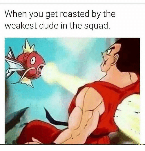 When You Get Roasted: When you get roasted by the  weakest dude in the squad