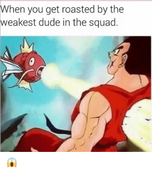 You Get Roasted: When you get roasted by the  weakest  dude in the squad 😱
