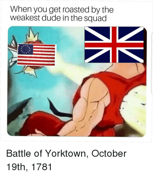 You Get Roasted: When you get roasted by the  weakest dude in the squad Battle of Yorktown, October 19th, 1781
