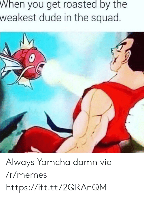 You Get Roasted: When  you get roasted by the  weakest dude in the squad Always Yamcha damn via /r/memes https://ift.tt/2QRAnQM