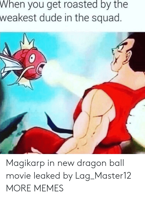 magikarp: When  you get roasted by the  weakest dude in the squad Magikarp in new dragon ball movie leaked by Lag_Master12 MORE MEMES