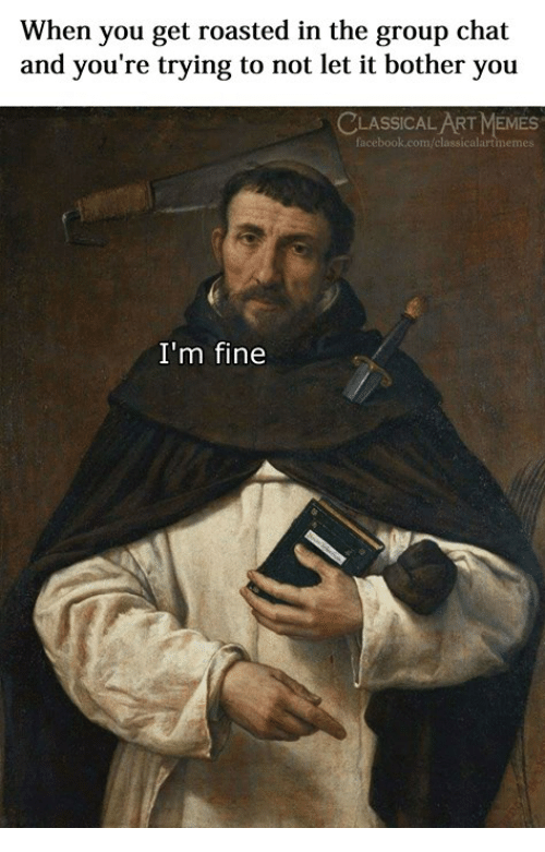 You Get Roasted: When you get roasted in the group chat  and you're trying to not let it bother you  CLASSICAL ART MEMES  I'm fine