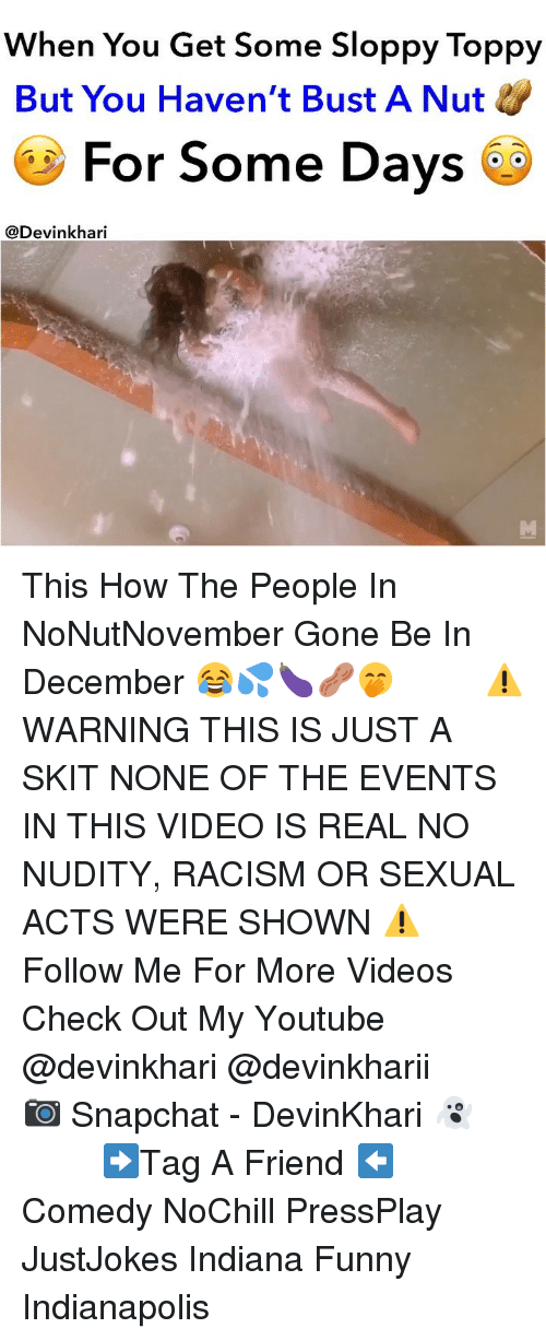 Funny, Memes, and Racism: When You Get Some Sloppy Toppy  But You Haven't Bust A Nut  For Some Days  @Devinkhari This How The People In NoNutNovember Gone Be In December 😂💦🍆🥜🤭 ━━━━━━━ ⚠️ WARNING THIS IS JUST A SKIT NONE OF THE EVENTS IN THIS VIDEO IS REAL NO NUDITY, RACISM OR SEXUAL ACTS WERE SHOWN ⚠️ ━━━━━━━ Follow Me For More Videos Check Out My Youtube @devinkhari @devinkharii ━━━━━━━ 📷 Snapchat - DevinKhari 👻 ━━━━━━━ ➡️Tag A Friend ⬅️ Comedy NoChill PressPlay JustJokes Indiana Funny Indianapolis