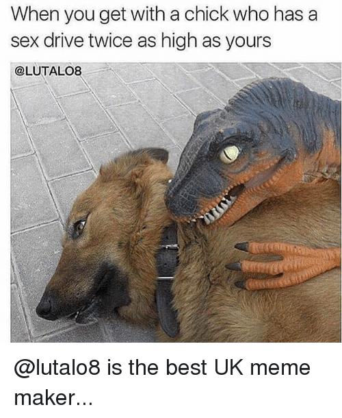 meme maker: When you get with a chick who has a  sex drive twice as high as yours  @LUTALO8 @lutalo8 is the best UK meme maker...
