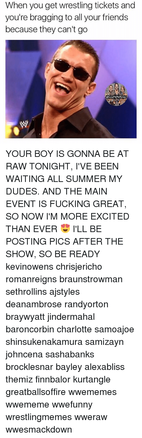 Main Event: When you get wrestling tickets and  you're bragging to all your friends  because they can't go YOUR BOY IS GONNA BE AT RAW TONIGHT, I'VE BEEN WAITING ALL SUMMER MY DUDES. AND THE MAIN EVENT IS FUCKING GREAT, SO NOW I'M MORE EXCITED THAN EVER 😍 I'LL BE POSTING PICS AFTER THE SHOW, SO BE READY kevinowens chrisjericho romanreigns braunstrowman sethrollins ajstyles deanambrose randyorton braywyatt jindermahal baroncorbin charlotte samoajoe shinsukenakamura samizayn johncena sashabanks brocklesnar bayley alexabliss themiz finnbalor kurtangle greatballsoffire wwememes wwememe wwefunny wrestlingmemes wweraw wwesmackdown