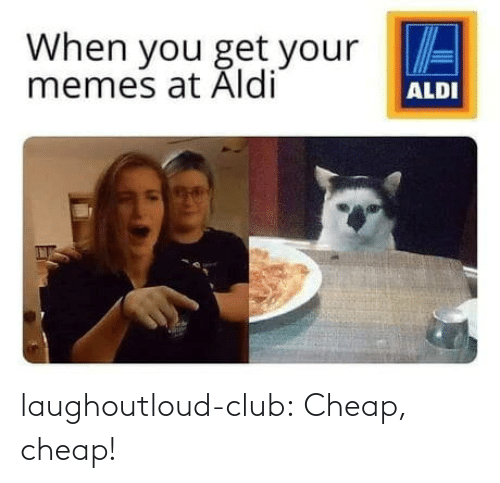 cheap: When you get your E  memes at Aldi  ALDI laughoutloud-club:  Cheap, cheap!