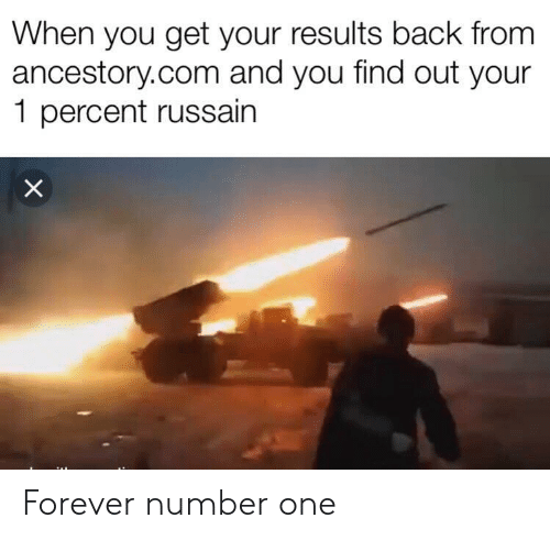 number one: When you get your results back from  ancestory.com and you find out your  1 percent russain  X Forever number one
