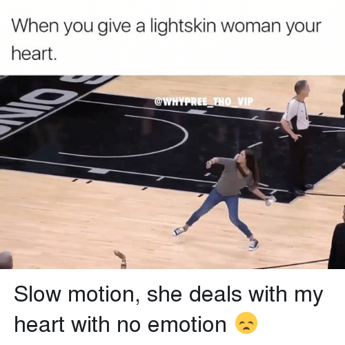 Lightskin: When you give a lightskin woman your  heart.  WHYPRE  VIP Slow motion, she deals with my heart with no emotion 😞