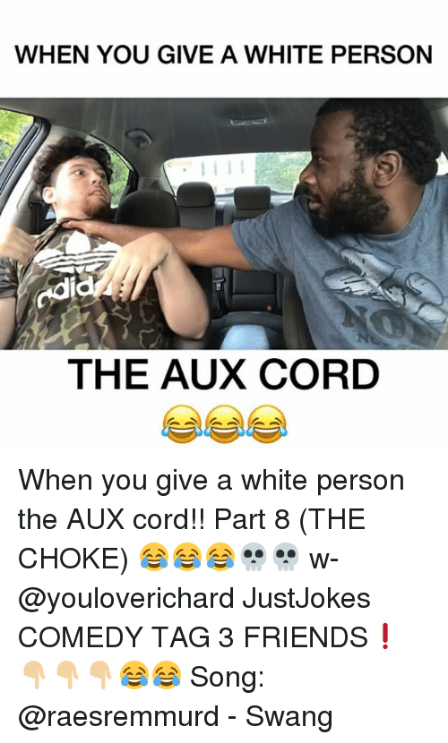 Friends, Memes, and White: WHEN YOU GIVE A WHITE PERSON  odi  THE AUX CORD When you give a white person the AUX cord!! Part 8 (THE CHOKE) 😂😂😂💀💀 w- @youloverichard JustJokes COMEDY TAG 3 FRIENDS❗️👇🏼👇🏼👇🏼😂😂 Song: @raesremmurd - Swang