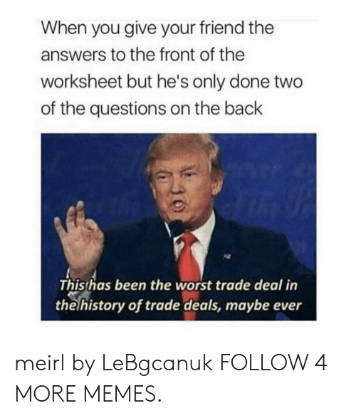 Dank, Memes, and Target: When you give your friend the  answers to the front of the  worksheet but he's only done two  of the questions on the back  This has been the worst trade deal in  the history of trade deals, maybe ever meirl by LeBgcanuk FOLLOW 4 MORE MEMES.