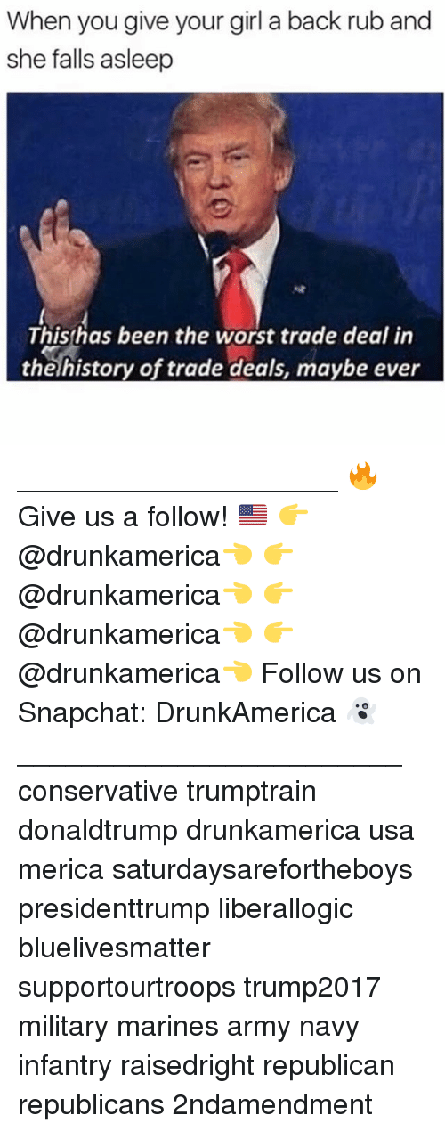 army navy: When you give your girl a back rub and  she falls asleep  Thishas been the worst trade deal in  theíhistory of trade deals, maybe ever ____________________ 🔥Give us a follow! 🇺🇸 👉@drunkamerica👈 👉@drunkamerica👈 👉@drunkamerica👈 👉@drunkamerica👈 Follow us on Snapchat: DrunkAmerica 👻 ________________________ conservative trumptrain donaldtrump drunkamerica usa merica saturdaysarefortheboys presidenttrump liberallogic bluelivesmatter supportourtroops trump2017 military marines army navy infantry raisedright republican republicans 2ndamendment