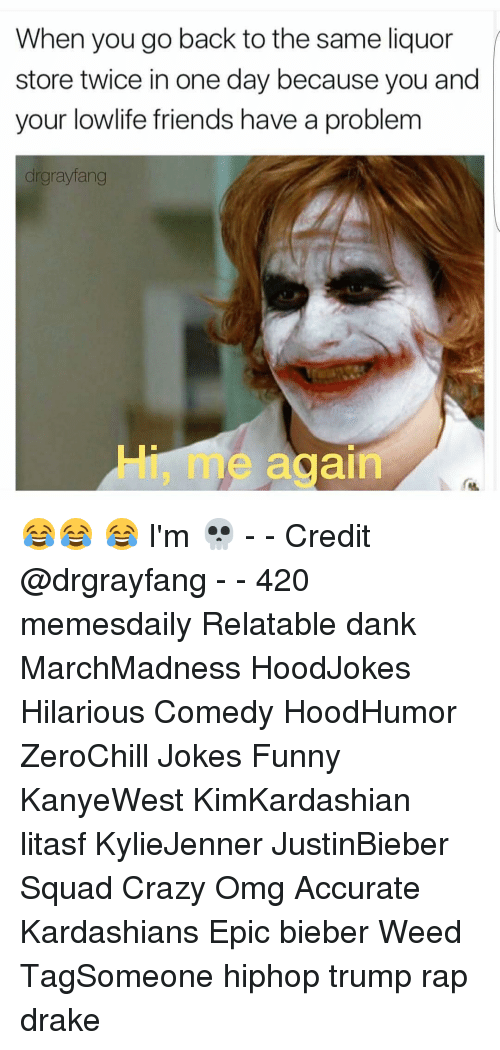 Relaters: When you go back to the same liquor  store twice in one day because you and  your lowlife friends have a problem  drgrayfang  e again 😂😂 😂 I'm 💀 - - Credit @drgrayfang - - 420 memesdaily Relatable dank MarchMadness HoodJokes Hilarious Comedy HoodHumor ZeroChill Jokes Funny KanyeWest KimKardashian litasf KylieJenner JustinBieber Squad Crazy Omg Accurate Kardashians Epic bieber Weed TagSomeone hiphop trump rap drake
