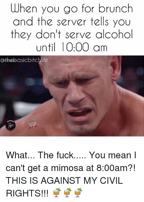 Fuck You Meaning: When you go for brunch  and the server tells you  they don't serve alcohol  until 0:00 am  othebasicbitchlife What... The fuck..... You mean I can't get a mimosa at 8:00am?! THIS IS AGAINST MY CIVIL RIGHTS!!! 🍹🍹🍹