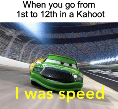 Kahoot, Speed, and You: When you go from  1st to 12th in a Kahoot  6  I was speed