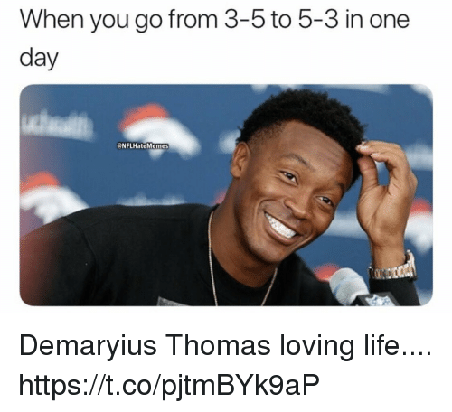 Loving Life: When you go from 3-5 to 5-3 in one  day  @NFLHateMemes Demaryius Thomas loving life.... https://t.co/pjtmBYk9aP