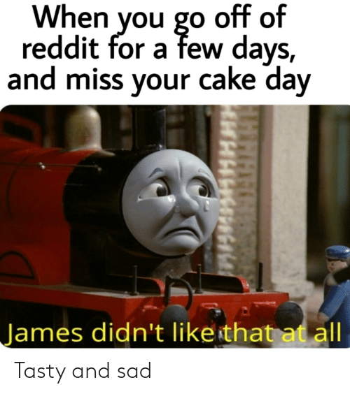Reddit, Cake, and Dank Memes: When you go off of  reddit for a few days,  and miss your cake day  James didn't like that atall Tasty and sad