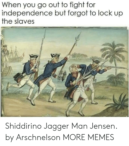 jensen: When you go out to fight for  independence but forgot to lock up  the slaves Shiddirino Jagger Man Jensen. by Arschnelson MORE MEMES