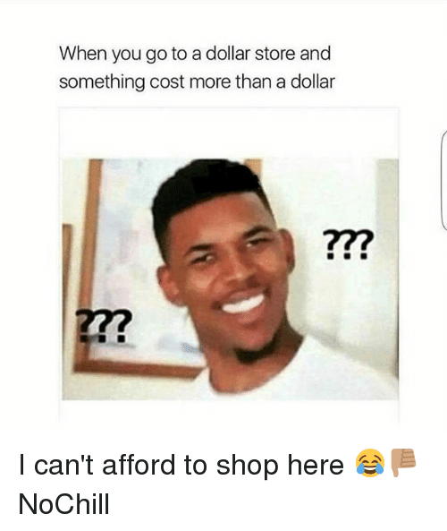 Dollar Store: When you go to a dollar store and  something cost more than a dollar  277 I can't afford to shop here 😂👎🏽 NoChill