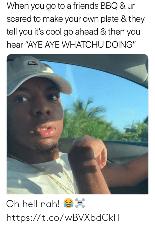 """hell nah: When you go to a friends BBQ & ur  scared to make your own plate & they  tell you it's cool go ahead & then you  hear """"AYE AYE WHATCHU DOING"""" Oh hell nah! 😂☠️ https://t.co/wBVXbdCkIT"""
