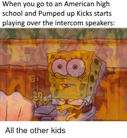 pumped up kicks: When you go to an American high  school and Pumped up Kicks starts  playing over the intercom speakers: All the other kids