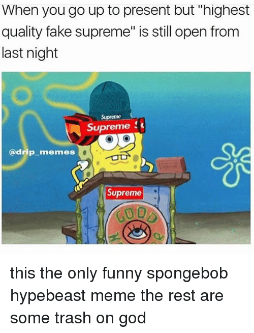 """Fake, Funny, and God: When you go up to present but """"highest  quality fake supreme"""" is still open from  last night  Supreme  Supreme  (a drip memes  Supreme this the only funny spongebob hypebeast meme the rest are some trash on god"""