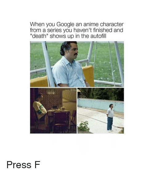 "Anime Character: When you Google an anime character  from a series you haven't finished and  ""death"" shows up in the autofill Press F"