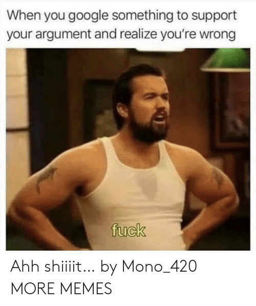 Dank, Google, and Memes: When you google something to support  your argument and realize you're wrong  fuck Ahh shiiiit… by Mono_420 MORE MEMES
