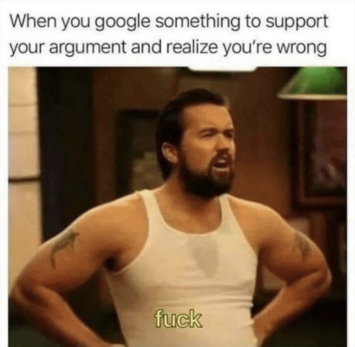 Google, Fuck, and You: When you google something to support  your argument and realize you're wrong  fuck