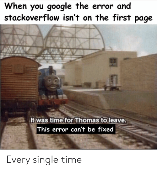 Google, Time, and Single: When you google the error and  stackoverflow isn't on the first page  It was time for Thomas to leave.  This error can't be fixed Every single time