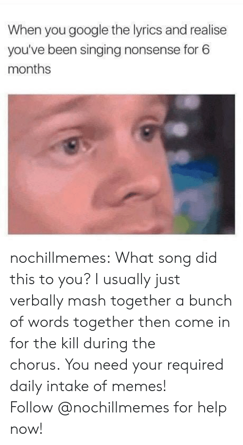 Google, Memes, and Singing: When you google the lyrics and realise  you've been singing nonsense for 6  months nochillmemes:  What song did this to you? I usually just verbally mash together a bunch of words together then come in for the kill during the chorus.You need your required daily intake of memes! Follow@nochillmemes for help now!