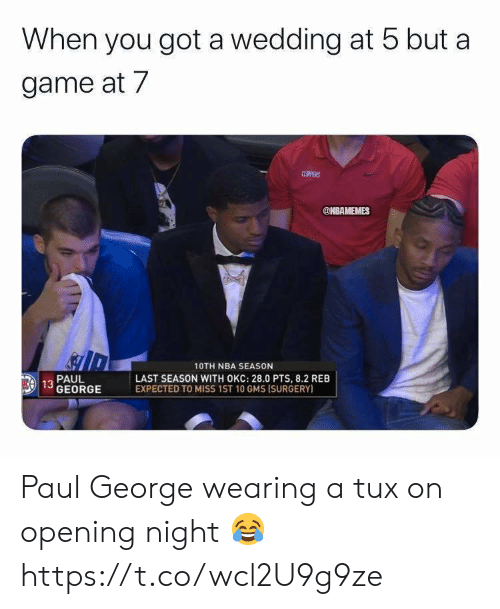 gms: When you got a wedding at 5 but a  game at 7  CLPPERS  @NBAMEMES  10TH NBA SEASON  LAST SEASON WITH OKC: 28.0 PTS, 8.2 REB  EXPECTED TO MISS 1ST 10 GMS ISURGERY)  PAUL  EA 13 GEORGE Paul George wearing a tux on opening night 😂 https://t.co/wcl2U9g9ze