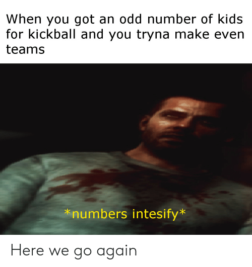 Reddit, Kids, and Got: When you got an odd number of kids  for kickball and you tryna make even  teams  *numbers intesify Here we go again