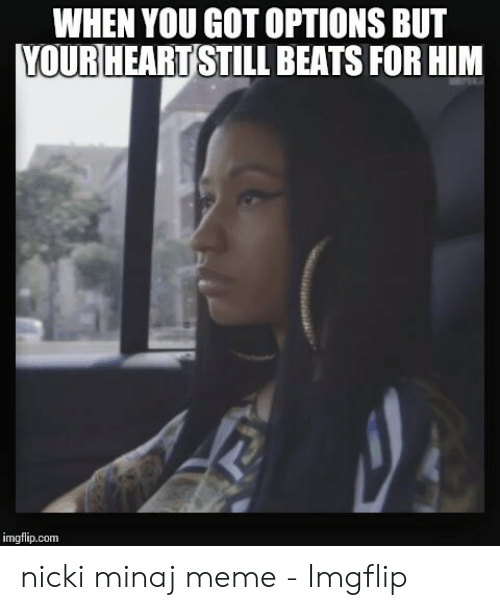 Meme, Nicki Minaj, and Beats: WHEN YOU GOT OPTIONS BUT  |YOURHEART STILL BEATS FOR HIM  imgflip.com nicki minaj meme - Imgflip