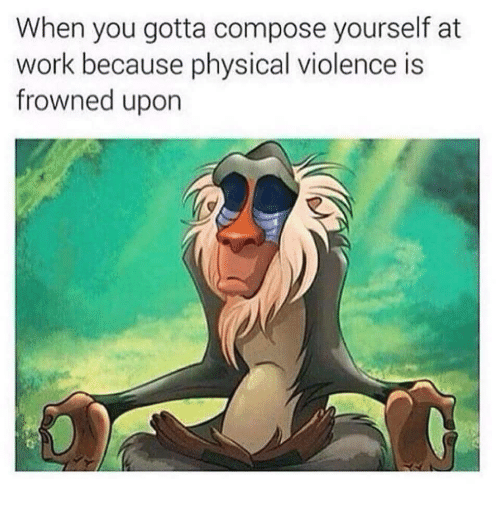 Frowned: When you gotta compose yourself at  work because physical violence is  frowned upon
