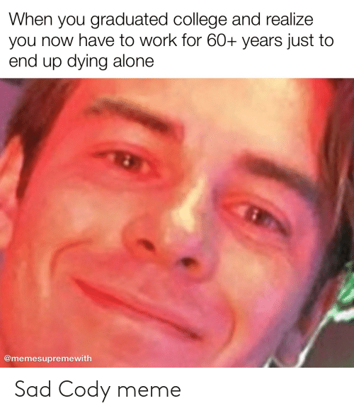 End Up: When you graduated college and realize  you now have to work for 60+ years just to  end up dying alone  @memesupremewith Sad Cody meme
