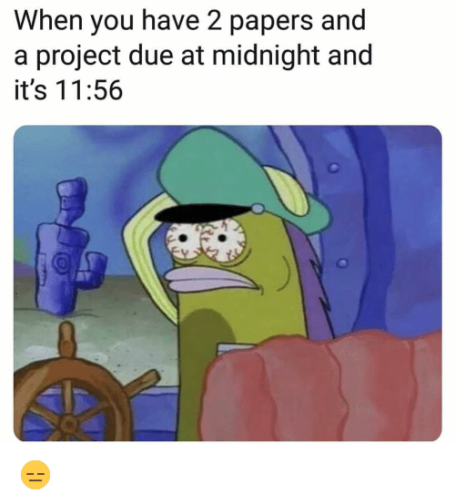 Funny, Midnight, and Project: When you have 2 papers and  a project due at midnight and  it's 11:56 😑
