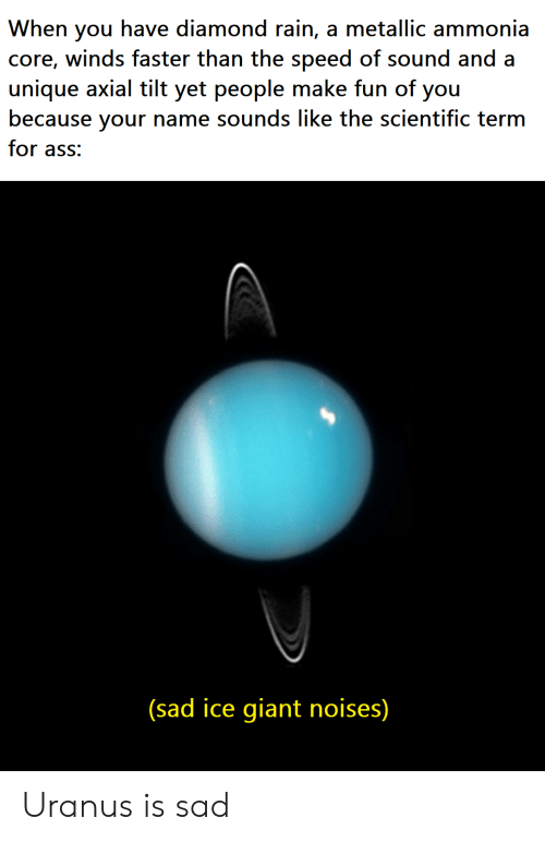 metallic: When you have diamond rain, a metallic ammonia  core, winds faster than the speed of sound and a  unique axial tilt yet people make fun of you  because your name sounds like the scientific term  for ass:  (sad ice giant noises) Uranus is sad