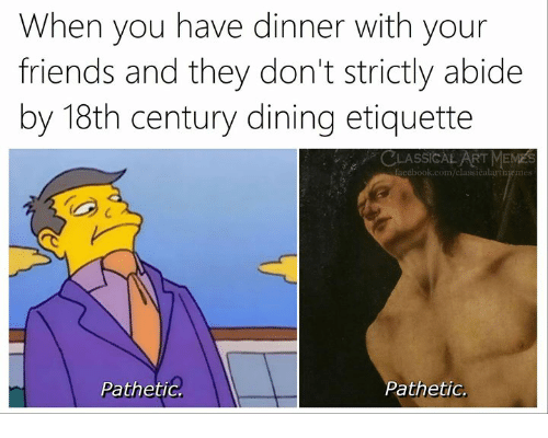 Friends, Meme, and Classical Art: When you have dinner with your  friends and they don't strictly abide  by 18th century dining etiquette  C  LASSICAL ART MEME  acebook.com/classicalartmem  S  PathetiG  Pathetic.