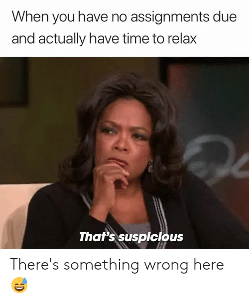 Time, You, and When You: When you have no assignments due  and actually have time to relax  That's suspicious There's something wrong here 😅