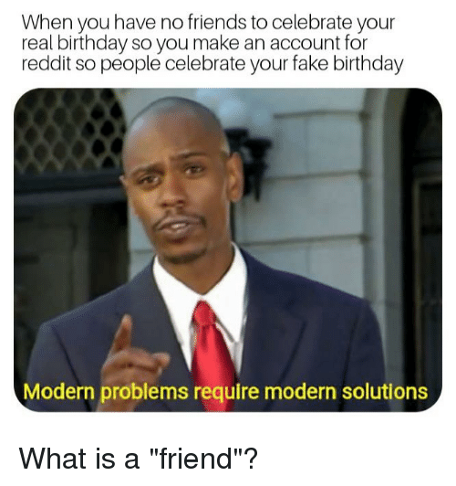 Birthday, Fake, and Friends: When you have no friends to celebrate your  real birthday so you make an account for  reddit so people celebrate your fake birthday  Modern problems require modern solutions
