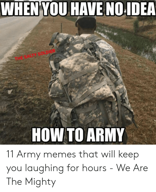 Funny Army Memes: WHEN YOU HAVE NO.IDEA  THE SALTY SOLDIER  HOW TO ARMY 11 Army memes that will keep you laughing for hours - We Are The Mighty